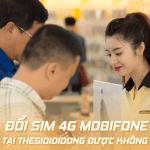 Có đổi sim 4G Mobifone tại Thế Giới Di Động được không?